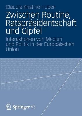 Zwischen Routine, Ratspr�sidentschaft Und Gipfel: Interaktionen Von Medien Und Politik in Der Europ�ischen Union (Paperback)