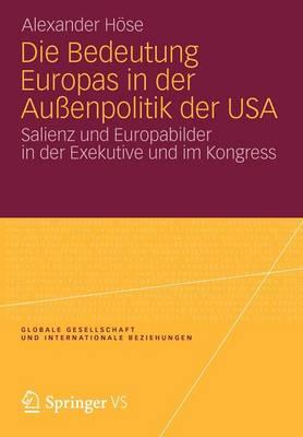 Die Bedeutung Europas in Der Au enpolitik Der USA: Salienz Und Europabilder in Der Exekutive Und Im Kongress - Globale Gesellschaft Und Internationale Beziehungen (Paperback)