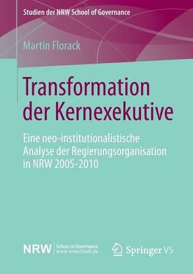 Transformation Der Kernexekutive: Eine Neo-Institutionalistische Analyse Der Regierungsorganisation in Nrw 2005-2010 - Studien Der Nrw School of Governance (Paperback)