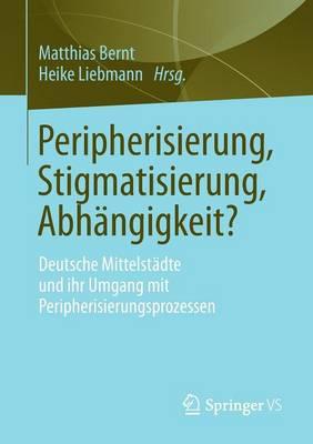 Peripherisierung, Stigmatisierung, Abh�ngigkeit?: Deutsche Mittelst�dte Und Ihr Umgang Mit Peripherisierungsprozessen. (Paperback)