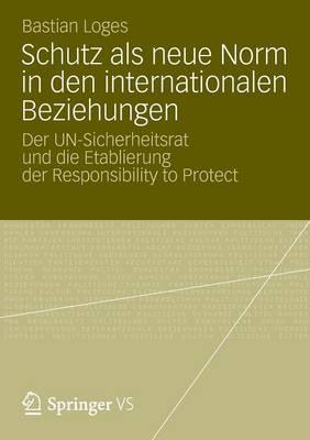 Schutz ALS Neue Norm in Den Internationalen Beziehungen: Der Un-Sicherheitsrat Und Die Etablierung Der Responsibility to Protect (Paperback)