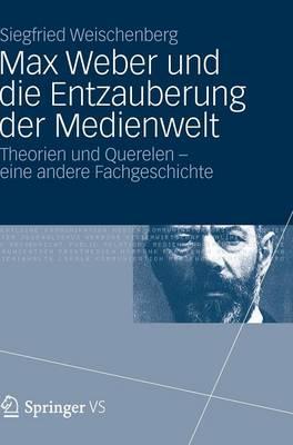 Max Weber Und Die Entzauberung Der Medienwelt: Theorien Und Querelen - Eine Andere Fachgeschichte (Hardback)