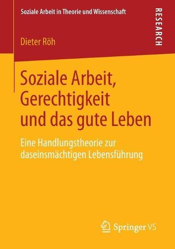Soziale Arbeit, Gerechtigkeit Und Das Gute Leben: Eine Handlungstheorie Zur Daseinsm�chtigen Lebensf�hrung - Soziale Arbeit in Theorie Und Wissenschaft (Paperback)