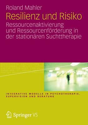 Resilienz Und Risiko: Ressourcenaktivierung Und Ressourcenf rderung in Der Station ren Suchttherapie - Integrative Modelle in Psychotherapie, Supervision Und Berat (Paperback)