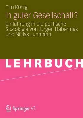 In Guter Gesellschaft?: Einfuhrung in Die Politische Soziologie Von Jurgen Habermas Und Niklas Luhmann (Paperback)