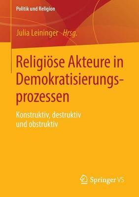 Religi se Akteure in Demokratisierungsprozessen: Konstruktiv, Destruktiv Und Obstruktiv - Politik Und Religion (Paperback)