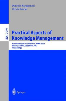 Practical Aspects of Knowledge Management: 4th International Conference, PAKM 2002, Vienna, Austria, December 2-3, 2002, Proceedings - Lecture Notes in Artificial Intelligence 2569 (Paperback)