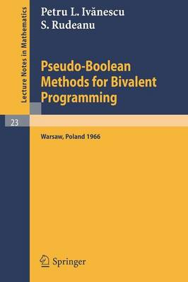 Pseudo-Boolean Methods for Bivalent Programming: Lecture at the First European Meeting of the Institute of Management Sciences and of the Econometric Institute, Warsaw, September 2-7, 1966 - Lecture Notes in Mathematics 23 (Paperback)