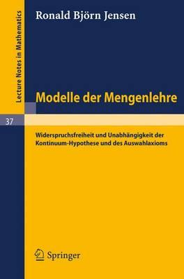 Modelle Der Mengenlehre: Widerspruchsfreiheit Und Unabhangigkeit Der Kontinuum-Hypothese Und Des Auswahlaxioms - Lecture Notes in Mathematics 37 (Paperback)