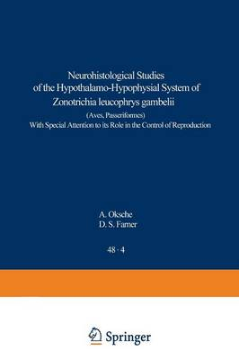 Neurohistological Studies of the Hypothalamo-Hypophysial System of Zonotrichia leucophrys gambelii (Aves, Passeriformes): With Special Attention to its Role in the Control of Reproduction - Advances in Anatomy, Embryology and Cell Biology 48/4 (Paperback)