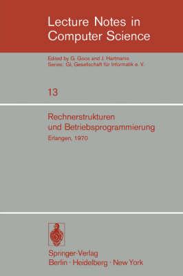 Rechnerstrukturen und Betriebsprogrammierung: GI - Gesellschaft fur Informatik e.V., Erlangen, 1970 - Lecture Notes in Computer Science 13 (Paperback)