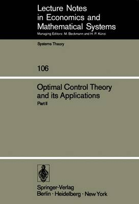 Optimal Control Theory and its Applications: Proceedings of the Fourteenth Biennial Seminar of the Canadian Mathematical Congress University of Western Ontario, August 12-25, 1973 - Lecture Notes in Economics and Mathematical Systems 106 (Paperback)