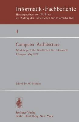 Computer Architecture: Workshop of the Gesellschaft fur Informatik Erlangen, May 22-23, 1975 - Informatik-Fachberichte 4 (Paperback)