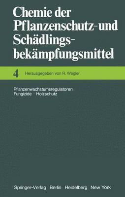 Chemie der Pflanzenschutz- und Schadlingsbekampfungsmittel: 4: Pflanzenwachstumsregulatoren * Fungizide Holzschutz (Hardback)