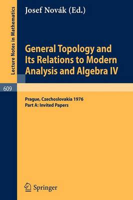 General Topology and Its Relations to Modern Analysis and Algebra IV: Proceedings of the Fourth Prague Topological Symposium, 1976. Part A: Invited Papers - Lecture Notes in Mathematics 609 (Paperback)