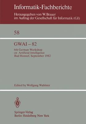 Gwai-82: 6th German Workshop on Artificial Intelligence Bad Honnef, Sept. 27. - Oct. 1, 1982 - Informatik-Fachberichte / Subreihe Kunstliche Intelligenz 58 (Paperback)