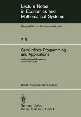 Semi-Infinite Programming and Applications: An International Symposium Austin, Texas, September 8-10, 1981 - Lecture Notes in Economics and Mathematical Systems 215 (Paperback)