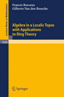 Algebra in a Localic Topos with Applications to Ring Theory - Lecture Notes in Mathematics 1038 (Paperback)