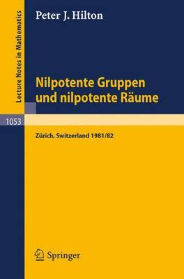 Nilpotente Gruppen Und Nilpotente Raume: Nachdiplomvorlesung Gehalten Am Mathematik-Departement Eth Zurich 1981/82 - Lecture Notes in Mathematics 1053 (Paperback)