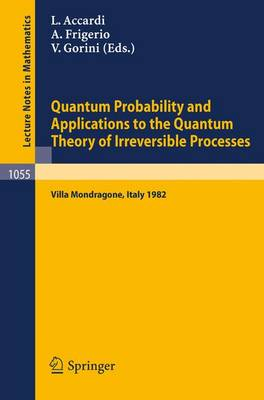 Quantum Probability and Applications to the Quantum Theory of Irreversible Processes: Proceedings of the International Workshop held at Villa Mondragone, Italy, September 6-11, 1982 - Lecture Notes in Mathematics 1055 (Paperback)