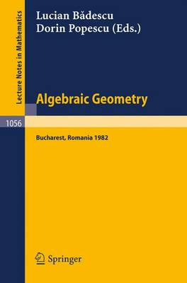 Algebraic Geometry: Proceedings of the International Conference held in Bucharest, Romania, August 2-7, 1982 - Lecture Notes in Mathematics 1056 (Paperback)