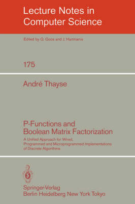 P-Functions and Boolean Matrix Factorization: A Unified Approach for Wired, Programmed and Microprogrammed Implementations of Discrete Algorithms - Lecture Notes in Computer Science 175 (Paperback)