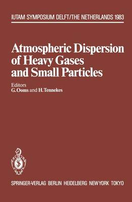 Atmospheric Dispersion of Heavy Gases and Small Particles: Symposium, Delft, the Netherlands August 29 - September 2, 1983 - IUTAM Symposia (Hardback)