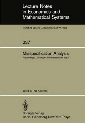 Misspecification Analysis: Proceedings of a Workshop held in Groningen, The Netherlands December 15-16, 1983 - Lecture Notes in Economics and Mathematical Systems 237 (Paperback)