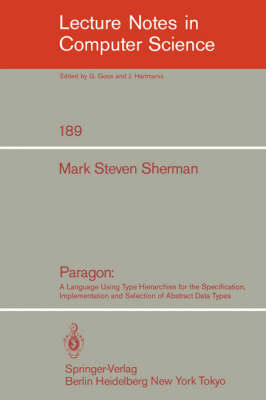 Paragon: A Language Using Type Hierarchies for the Specification, Implementation, and Selection of Abstract Data Types - Lecture Notes in Computer Science 189 (Paperback)
