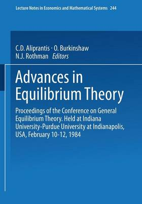 Advances in Equilibrium Theory: Proceedings of the Conference on General Equilibrium Theory Held at Indiana University-Purdue University at Indianapolis, USA, February 10-12, 1984 - Lecture Notes in Economics and Mathematical Systems 244 (Paperback)