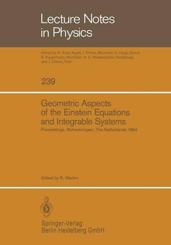 Geometric Aspects of the Einstein Equations and Integrable Systems: Proceedings of the Sixth Scheveningen Conference, Scheveningen, The Netherlands, August 26-31, 1984 - Lecture Notes in Physics 239 (Paperback)
