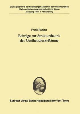 Beitrage Zur Strukturtheorie Der Grothendieck-Raume - Sitzungsberichte der Heidelberger Akademie der Wissenschaften / Sitzungsber.Heidelberg 85 1985 / 4 (Paperback)