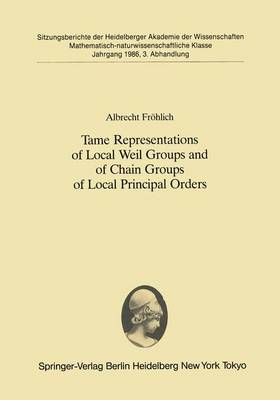 Tame Representations of Local Weil Groups and of Chain Groups of Local Principal Orders - Sitzungsberichte der Heidelberger Akademie der Wissenschaften 1986 / 3 (Paperback)