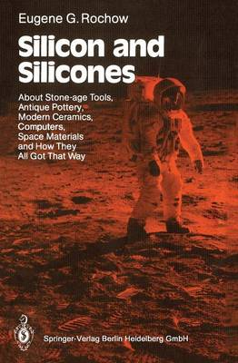Silicon and Silicones: About Stone-age Tools, Antique Pottery, Modern Ceramics, Computers, Space Materials and How They All Got That Way (Paperback)