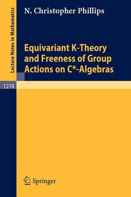 Equivariant K-Theory and Freeness of Group Actions on C*-Algebras - Lecture Notes in Mathematics 1274 (Paperback)