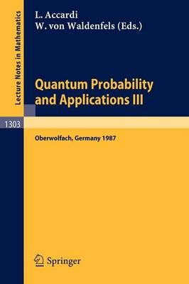 Quantum Probability and Applications III: Proceedings of a Conference held in Oberwolfach, FRG, January 25-31, 1987 - Lecture Notes in Mathematics 1303 (Paperback)