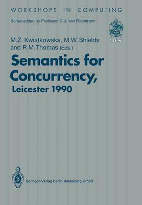 Semantics for Concurrency: Proceedings of the International BCS-FACS Workshop, Sponsored by Logic for IT (S.E.R.C.), 23-25 July 1990, University of Leicester, UK - Workshops in Computing (Paperback)