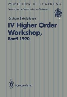IV Higher Order Workshop, Banff 1990: Proceedings of the IV Higher Order Workshop, Banff, Alberta, Canada 10-14 September 1990 - Workshops in Computing (Paperback)