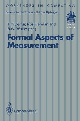 Formal Aspects of Measurement: Proceedings of the BCS-FACS Workshop on Formal Aspects of Measurement, South Bank University, London, 5 May 1991 - Workshops in Computing (Paperback)