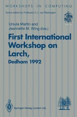 First International Workshop on Larch: Proceedings of the First International Workshop on Larch, Dedham, Massachusetts, USA, 13-15 July 1992 - Workshops in Computing (Paperback)