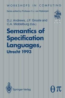 Semantics of Specification Languages (SoSL): Proceedings of the International Workshop on Semantics of Specification Languages, Utrecht, The Netherlands, 25 - 27 October 1993 - Workshops in Computing (Paperback)