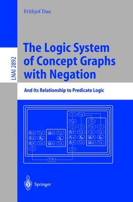 The Logic System of Concept Graphs with Negation: And Its Relationship to Predicate Logic - Lecture Notes in Computer Science 2892 (Paperback)