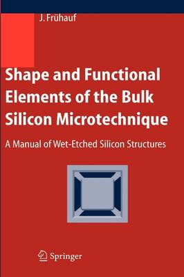 Shape and Functional Elements of the Bulk Silicon Microtechnique: A Manual of Wet-Etched Silicon Structures (Hardback)