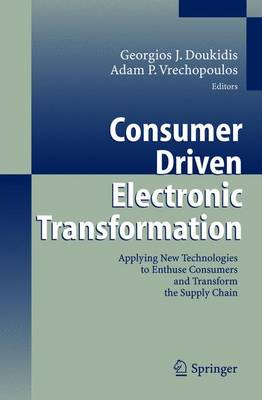 Consumer Driven Electronic Transformation: Applying New Technologies to Enthuse Consumers and Transform the Supply Chain (Hardback)