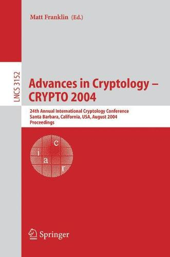 Advances in Cryptology - CRYPTO 2004: 24th Annual International Cryptology Conference, Santa Barbara, California, USA, August 15-19, 2004, Proceedings - Lecture Notes in Computer Science 3152 (Paperback)