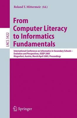 From Computer Literacy to Informatics Fundamentals: International Conference on Informatics in Secondary Schools -- Evolution and Perspectives, ISSEP 2005, Klagenfurt, Austria, March 30-April 1, 2005, Proceedings - Lecture Notes in Computer Science 3422 (Paperback)