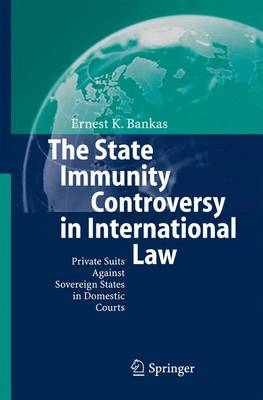 The State Immunity Controversy in International Law: Private Suits Against Sovereign States in Domestic Courts (Hardback)