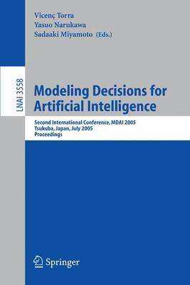 Modeling Decisions for Artificial Intelligence: Second International Conference, MDAI 2005, Tsukuba, Japan, July 25-27, 2005, Proceedings - Lecture Notes in Computer Science 3558 (Paperback)