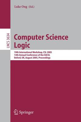 Computer Science Logic: 19th International Workshop, CSL 2005, 14th Annual Conference of the EACSL, Oxford, UK, August 22-25, 2005, Proceedings - Theoretical Computer Science and General Issues 3634 (Paperback)