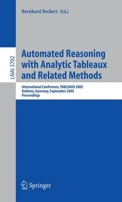 Automated Reasoning with Analytic Tableaux and Related Methods: International Conference, TABLEAUX 2005, Koblenz, Germany, September 14-17, 2005, Proceedings - Lecture Notes in Artificial Intelligence 3702 (Paperback)